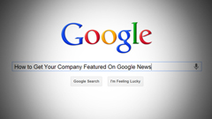 How to Get Your Company Featured On Google News