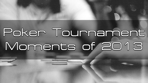 Top Poker Tournament Moments of 2013