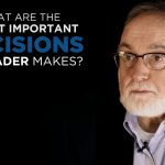Shared Experience – What are the most important decisions a leader makes?