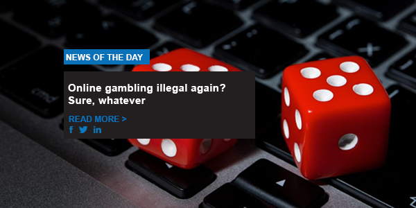 Online gambling illegal again? Sure, whatever